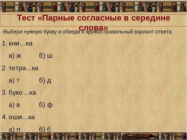 Тест «Парные согласные в середине слова» -Выбери нужную букву и обведи в круж...
