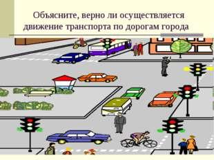 Объясните, верно ли осуществляется движение транспорта по дорогам города