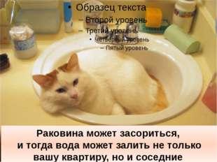 Раковина может засориться, и тогда вода может залить не только вашу квартиру,