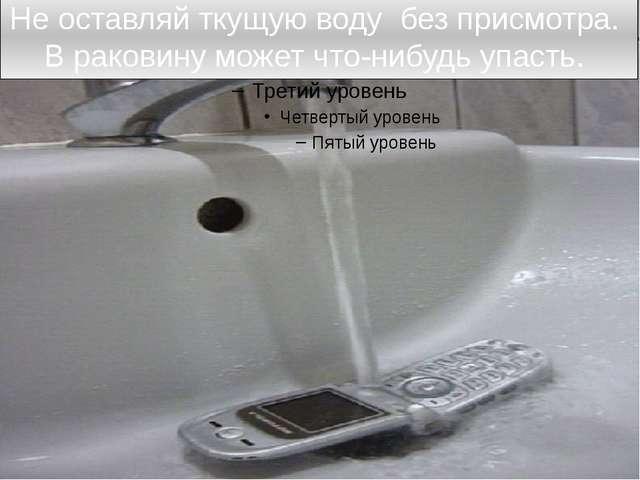 Не оставляй ткущую воду без присмотра. В раковину может что-нибудь упасть.