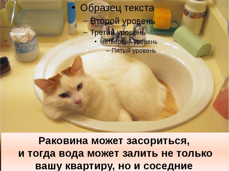 Раковина может засориться, и тогда вода может залить не только вашу квартиру,...
