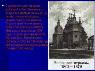 В центре площади строился войсковой собор. Сначала его задумали возводить из