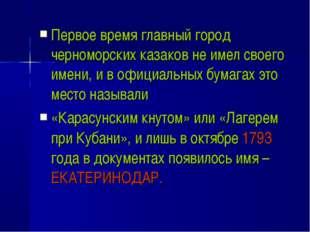 Первое время главный город черноморских казаков не имел своего имени, и в офи