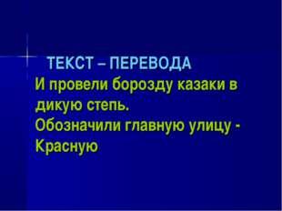 ТЕКСТ – ПЕРЕВОДА И провели борозду казаки в дикую степь. Обозначили главную