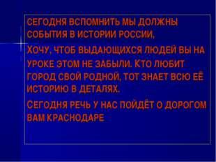 СЕГОДНЯ ВСПОМНИТЬ МЫ ДОЛЖНЫ СОБЫТИЯ В ИСТОРИИ РОССИИ, ХОЧУ, ЧТОБ ВЫДАЮЩИХСЯ Л