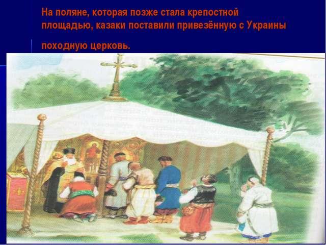 На поляне, которая позже стала крепостной площадью, казаки поставили привезён...