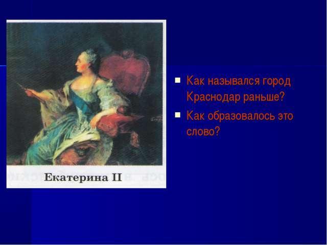 Как назывался город Краснодар раньше? Как образовалось это слово?