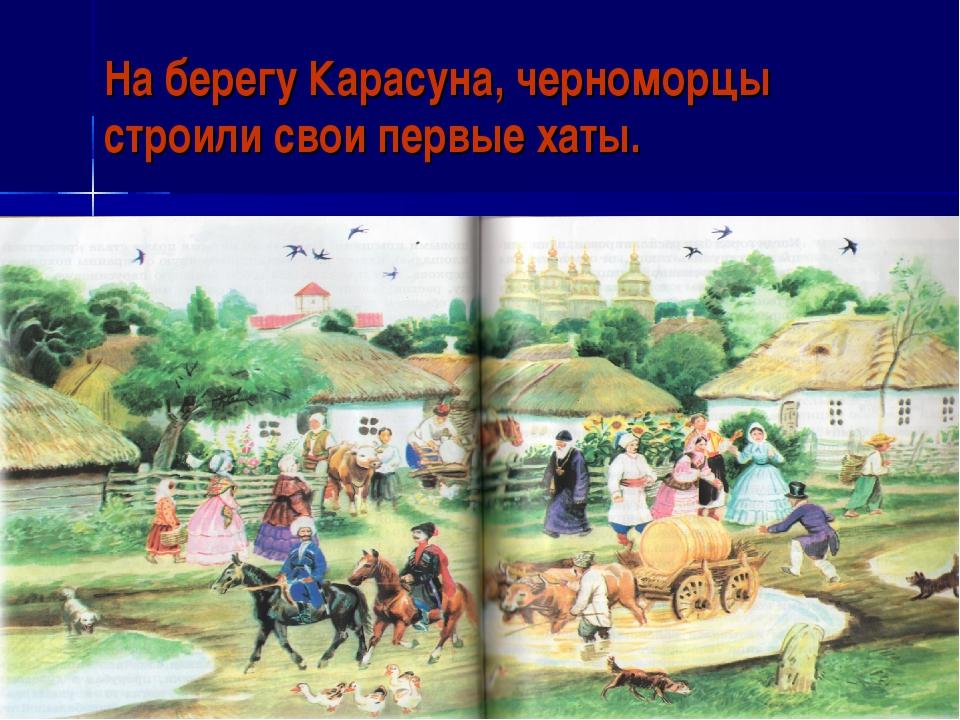 На берегу Карасуна, черноморцы строили свои первые хаты.