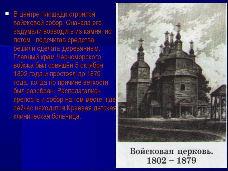 В центре площади строился войсковой собор. Сначала его задумали возводить из...