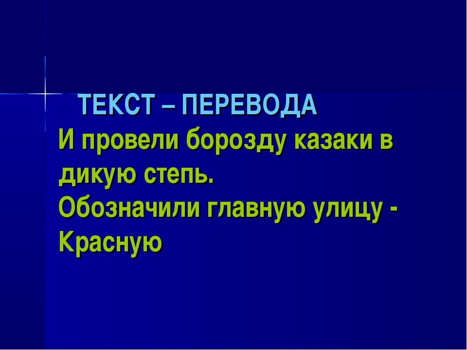ТЕКСТ – ПЕРЕВОДА И провели борозду казаки в дикую степь. Обозначили главную...