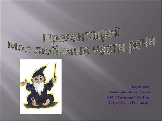 Подготовила: Учитель начальных классов МБОУ Гимназии №3 г.Тулы Вознюк Ирина...
