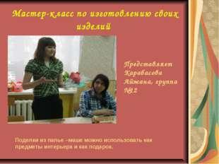 Мастер-класс по изготовлению своих изделий Представляет Карабасова Айжана, гр
