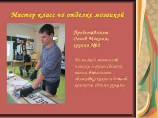 Мастер класс по отделке мозаикой Представляет Огнев Максим, группа №22 Из мел