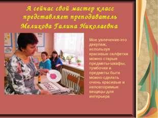А сейчас свой мастер класс представляет преподаватель Мелихова Галина Николае