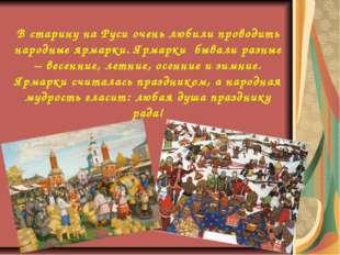 В старину на Руси очень любили проводить народные ярмарки. Ярмарки бывали раз