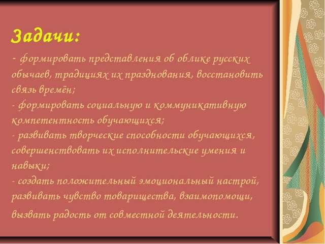 Задачи: - формировать представления об облике русских обычаев, традициях их п...
