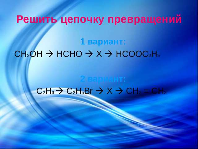 Решить цепочку превращений 1 вариант: CH3OH  HCHO  X  HCOOC2H5 2 вариант:...