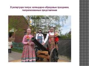 В репертуаре театра: календарно-обрядовые праздники, театрализованные предста