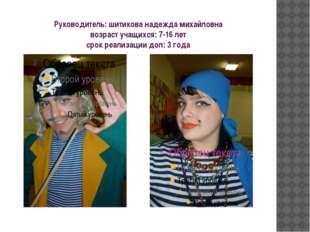 Руководитель: шитикова надежда михайловна возраст учащихся: 7-16 лет срок реа