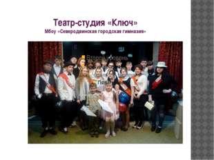 Театр-студия «Ключ» Мбоу «Северодвинская городская гимназия»