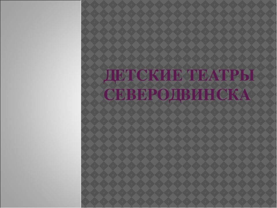 ДЕТСКИЕ ТЕАТРЫ СЕВЕРОДВИНСКА