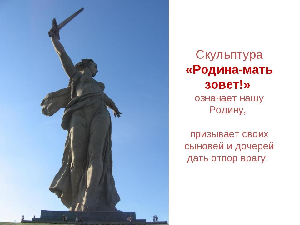 Скульптура «Родина-мать зовет!» означает нашу Родину, призывает своих сыновей...