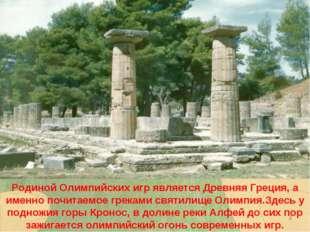* Родиной Олимпийских игр является Древняя Греция, а именно почитаемое грекам