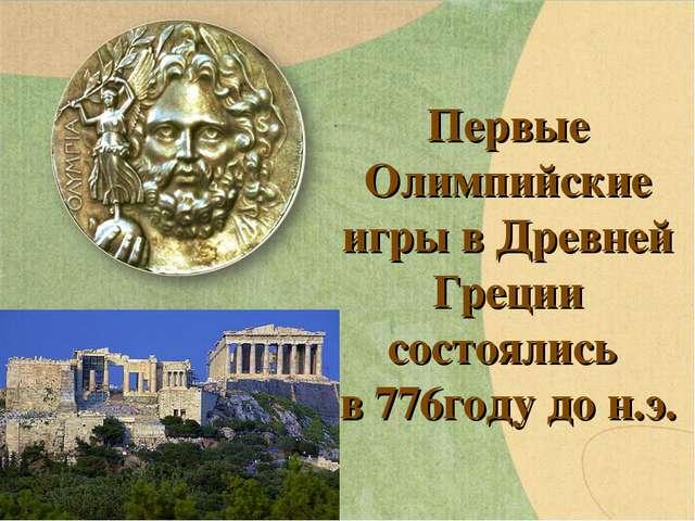 Первые Олимпийские игры в Древней Греции состоялись в 776году до н.э.