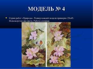 МОДЕЛЬ № 4 Серия работ «Природа». Размер каждой модели примерно 25x45. Исполь