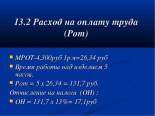 13.2 Расход на оплату труда (Рот) МРОТ-4,300руб 1р.ч=26,34 руб Время работы н