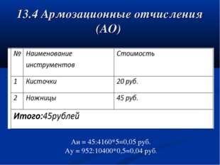 13.4 Армозационные отчисления (АО) Аи = 45:4160*5=0,05 руб. Ау = 952:10400*0,