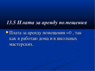 13.5 Плата за аренду помещения Плата за аренду помещения =0 , так как я работ