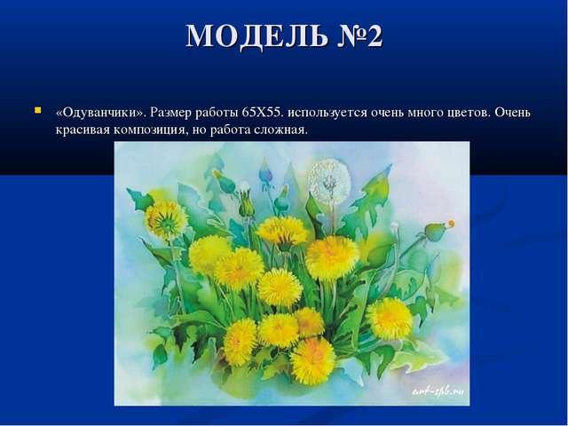 МОДЕЛЬ №2 «Одуванчики». Размер работы 65X55. используется очень много цветов....
