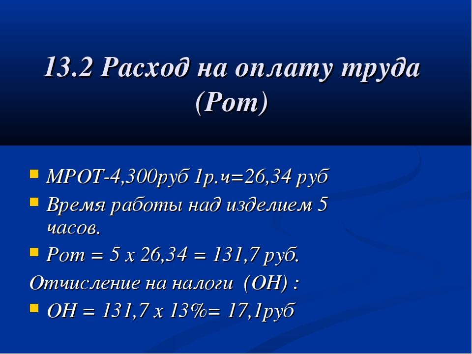 13.2 Расход на оплату труда (Рот) МРОТ-4,300руб 1р.ч=26,34 руб Время работы н...