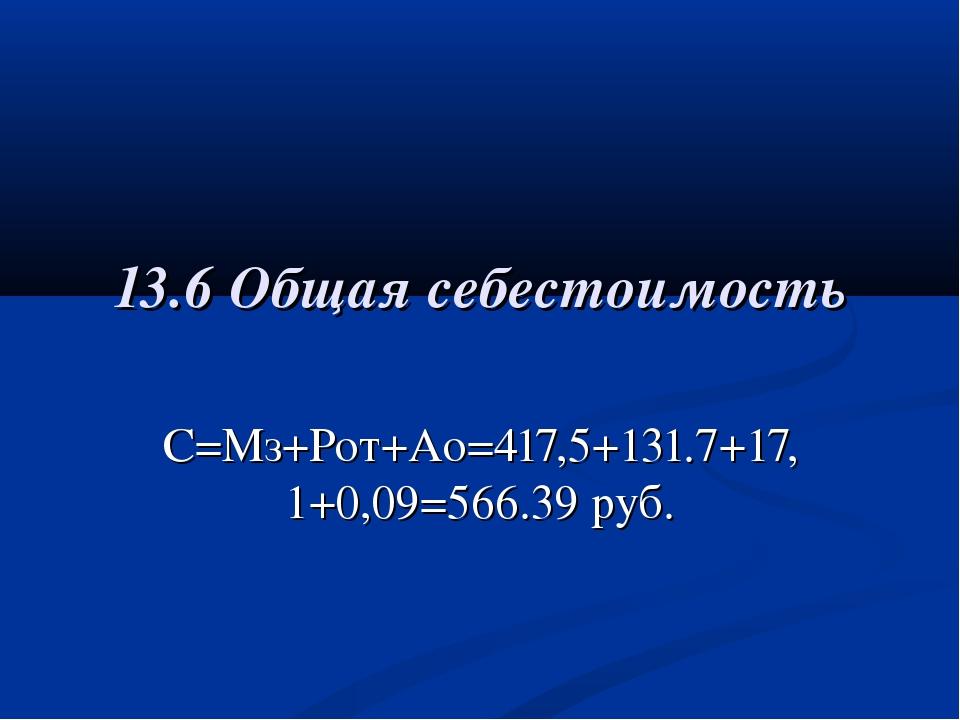13.6 Общая себестоимость С=Мз+Рот+Ао=417,5+131.7+17,1+0,09=566.39 руб.