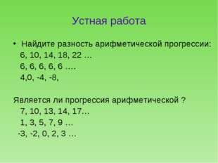 Устная работа Найдите разность арифметической прогрессии: 6, 10, 14, 18, 22 …