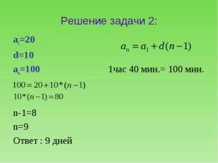 Решение задачи 2: а1=20 d=10 аn=100 1час 40 мин.= 100 мин. n-1=8 n=9 Ответ :
