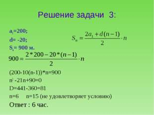 Решение задачи 3: а1=200; d= -20; Sn= 900 м. (200-10(n-1))*n=900 n2 -21n+90=0