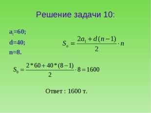 Решение задачи 10: а1=60; d=40; n=8. Ответ : 1600 т.