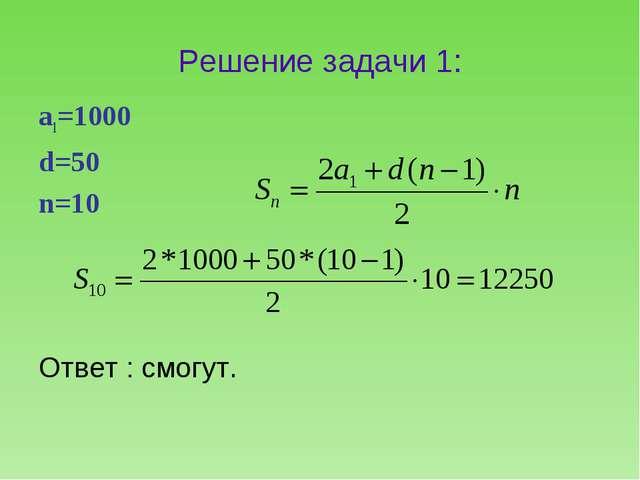 Решение задачи 1: а1=1000 d=50 n=10 Ответ : смогут.