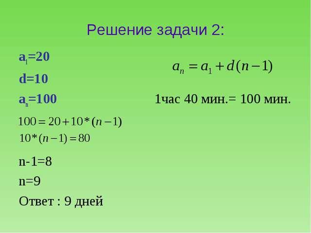 Решение задачи 2: а1=20 d=10 аn=100 1час 40 мин.= 100 мин. n-1=8 n=9 Ответ :...