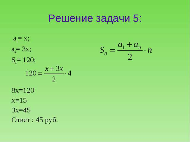 Решение задачи 5: а1= х; а4= 3х; S4= 120; 8x=120 x=15 3x=45 Ответ : 45 руб.