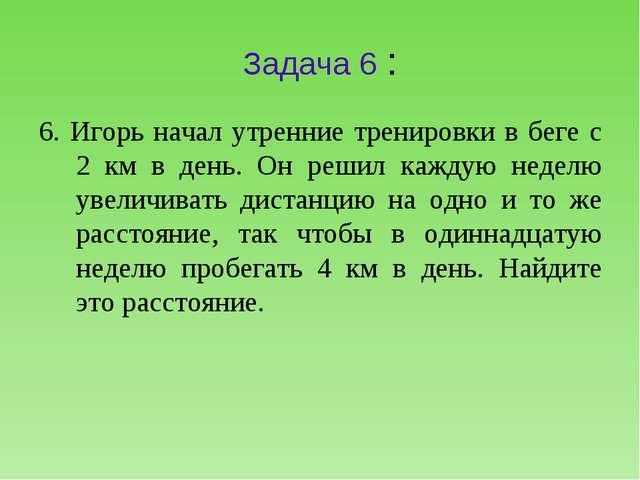 Задача 6 : 6. Игорь начал утренние тренировки в беге с 2 км в день. Он решил...