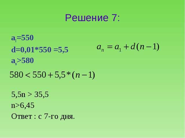 Решение 7: а1=550 d=0,01*550 =5,5 аn>580 5,5n > 35,5 n>6,45 Ответ : c 7-го дня.