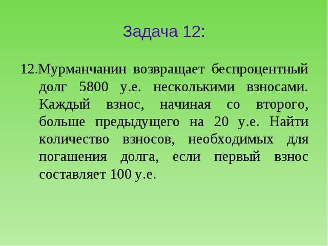 Задача 12: 12.Мурманчанин возвращает беспроцентный долг 5800 y.e. несколькими...