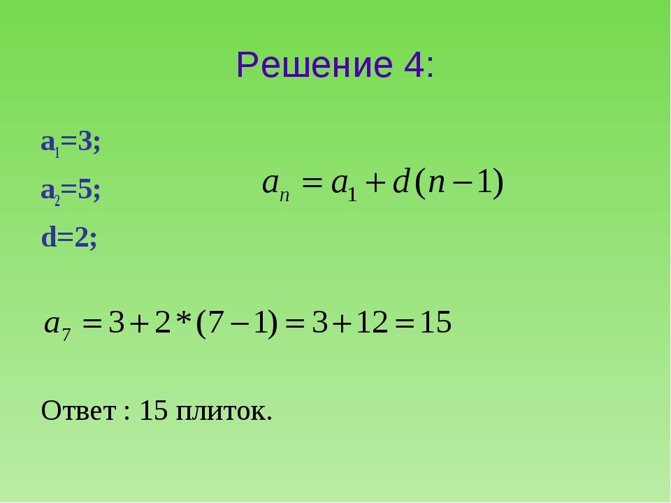 Решение 4: а1=3; а2=5; d=2; Ответ : 15 плиток.