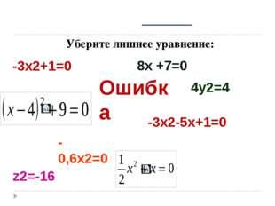 Уберите лишнее уравнение: -3х2+1=0 8х +7=0 -0,6х2=0 -3х2-5х+1=0 4у2=4 z2=-16