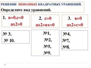 РЕШЕНИЕ НЕПОЛНЫХ КВАДРАТНЫХ УРАВНЕНИЙ. Определите вид уравнений. 3. в=0 ах2+с
