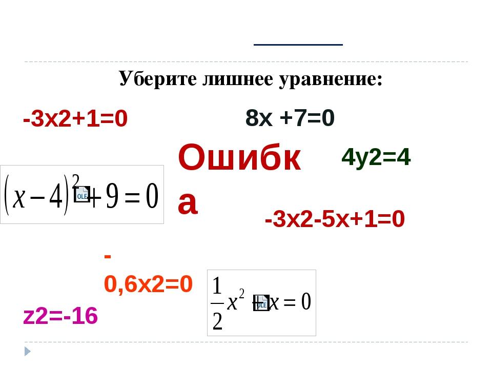 Уберите лишнее уравнение: -3х2+1=0 8х +7=0 -0,6х2=0 -3х2-5х+1=0 4у2=4 z2=-16...
