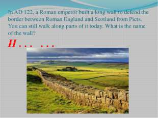 In AD 122, a Roman emperor built a long wall to defend the border between Rom